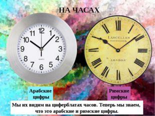 Арабские цифры НА ЧАСАХ Римские цифры Мы их видим на циферблатах часов. Тепе