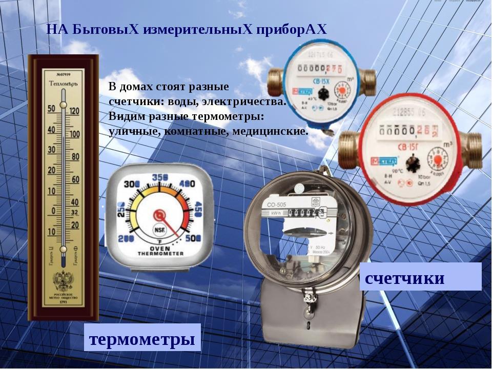 НА БытовыХ измерительныХ приборАХ счетчики термометры В домах стоят разные с...