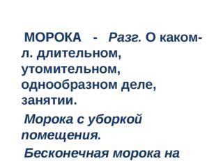 МОРОКА - Разг.О каком-л. длительном, утомительном, однообразном деле, заня