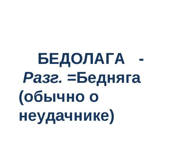 БЕДОЛАГА - Разг.=Бедняга (обычно о неудачнике)