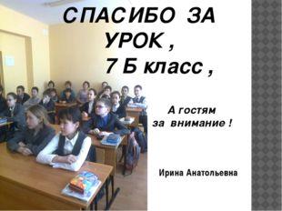 СПАСИБО ЗА УРОК , 7 Б класс , А гостям за внимание ! Ирина Анатольевна