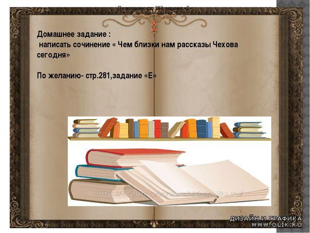 Домашнее задание : написать сочинение « Чем близки нам рассказы Чехова сегодн...