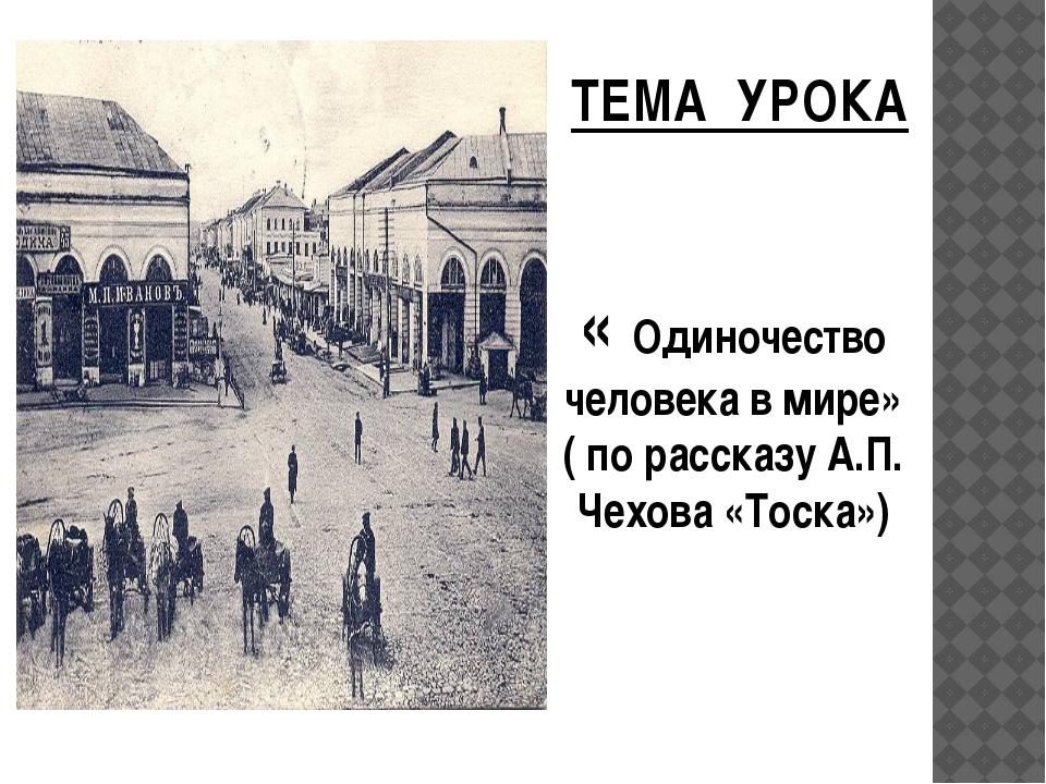 ТЕМА УРОКА « Одиночество человека в мире» ( по рассказу А.П. Чехова «Тоска»)