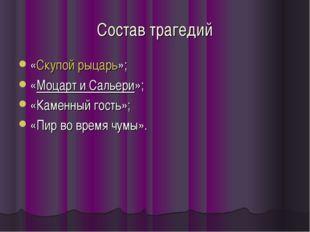 Состав трагедий «Скупой рыцарь»; «Моцарт и Сальери»; «Каменный гость»; «Пир в