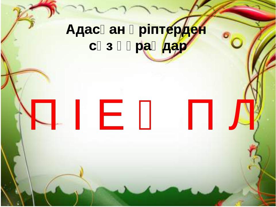 Адасқан әріптерден сөз құраңдар П І Е Ә П Л