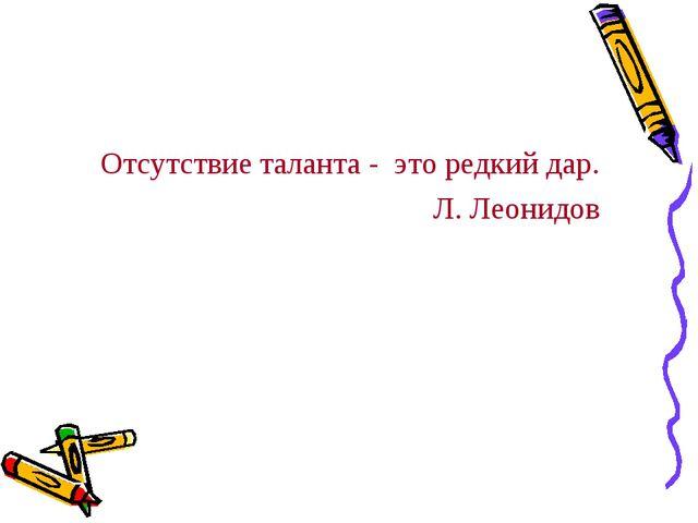 Отсутствие таланта - это редкий дар. Л. Леонидов