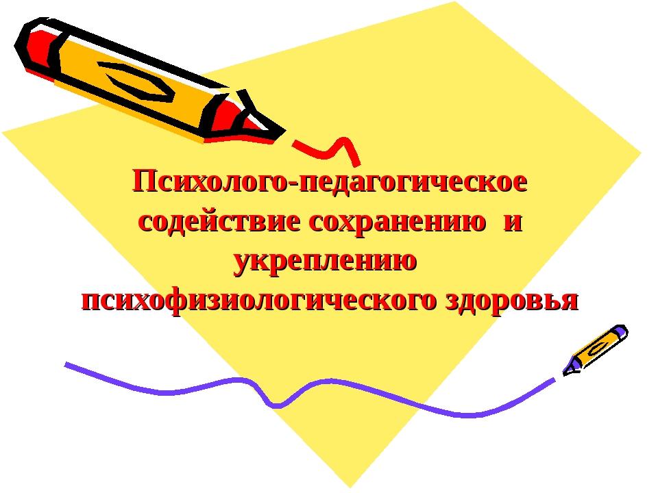 Психолого-педагогическое содействие сохранению и укреплению психофизиологичес...