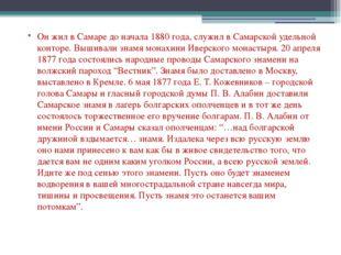 Он жил в Самаре до начала 1880 года, служил в Самарской удельной конторе. Выш