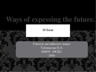 10 form Ways of expessing the future. Учитель английского языка Тебенькова О.