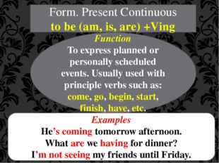 Form. Present Continuous to be (am, is, are) +Ving Function To express planne