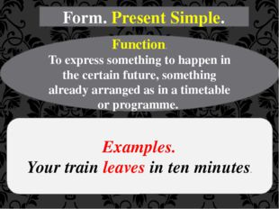 Form. Present Simple. Function. To express something to happen in the certain