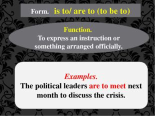 Form. is to/ are to (to be to) Function. To express an instruction or somethi