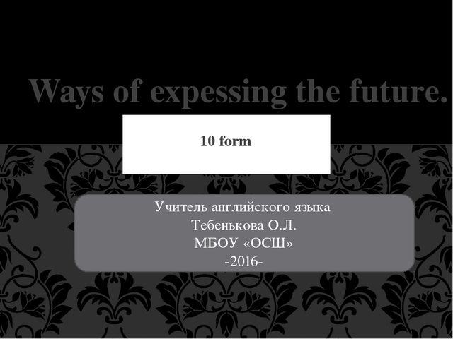 10 form Ways of expessing the future. Учитель английского языка Тебенькова О....