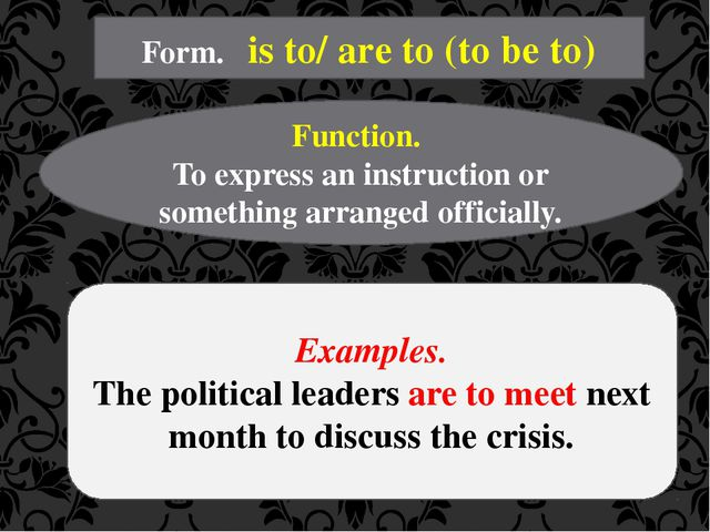 Form. is to/ are to (to be to) Function. To express an instruction or somethi...
