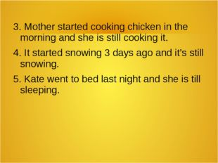 3. Mother started cooking chicken in the morning and she is still cooking it.