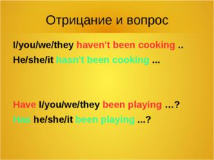 Отрицание и вопрос I/you/we/they haven't been cooking .. He/she/it hasn't bee