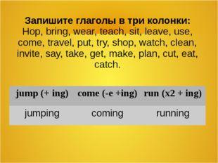 Запишите глаголы в три колонки: Hop, bring, wear, teach, sit, leave, use, com