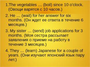 1.The vegetables … (boil) since 10 o'clock. (Овощи варятся с 10 часов.) 2. He