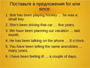Поставьте в предложения for или since. 1. Bob has been playing hockey … he wa