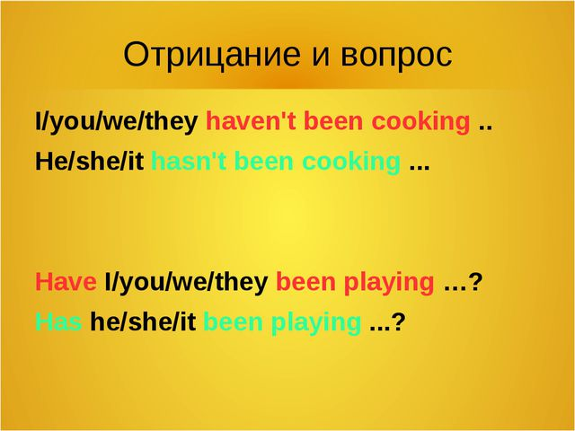 Отрицание и вопрос I/you/we/they haven't been cooking .. He/she/it hasn't bee...
