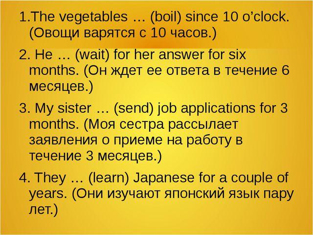 1.The vegetables … (boil) since 10 o'clock. (Овощи варятся с 10 часов.) 2. He...