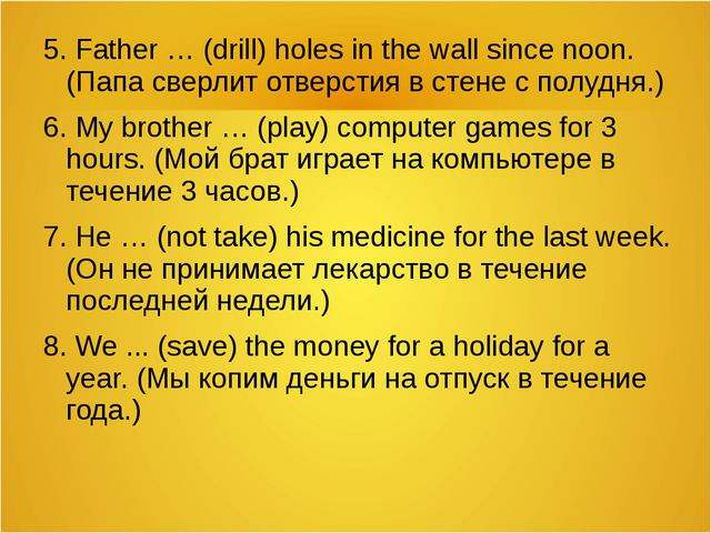 5. Father … (drill) holes in the wall since noon. (Папа сверлит отверстия в с...