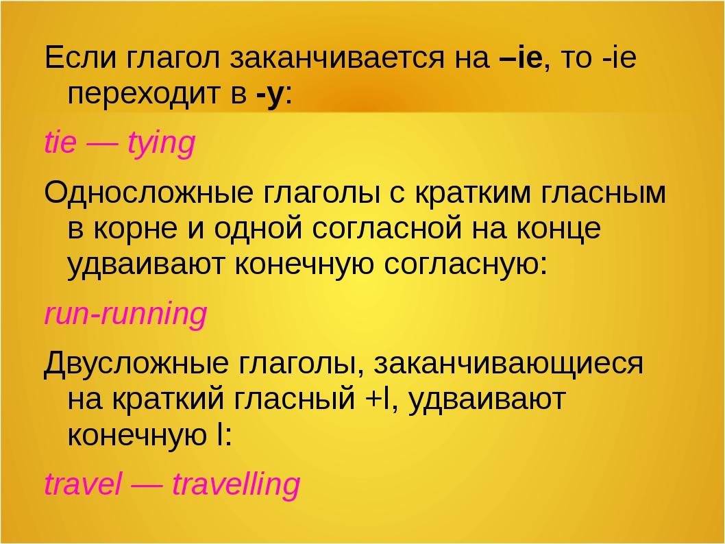 Если глагол заканчивается на –ie, то -ie переходит в -y: tie — tying Однослож...