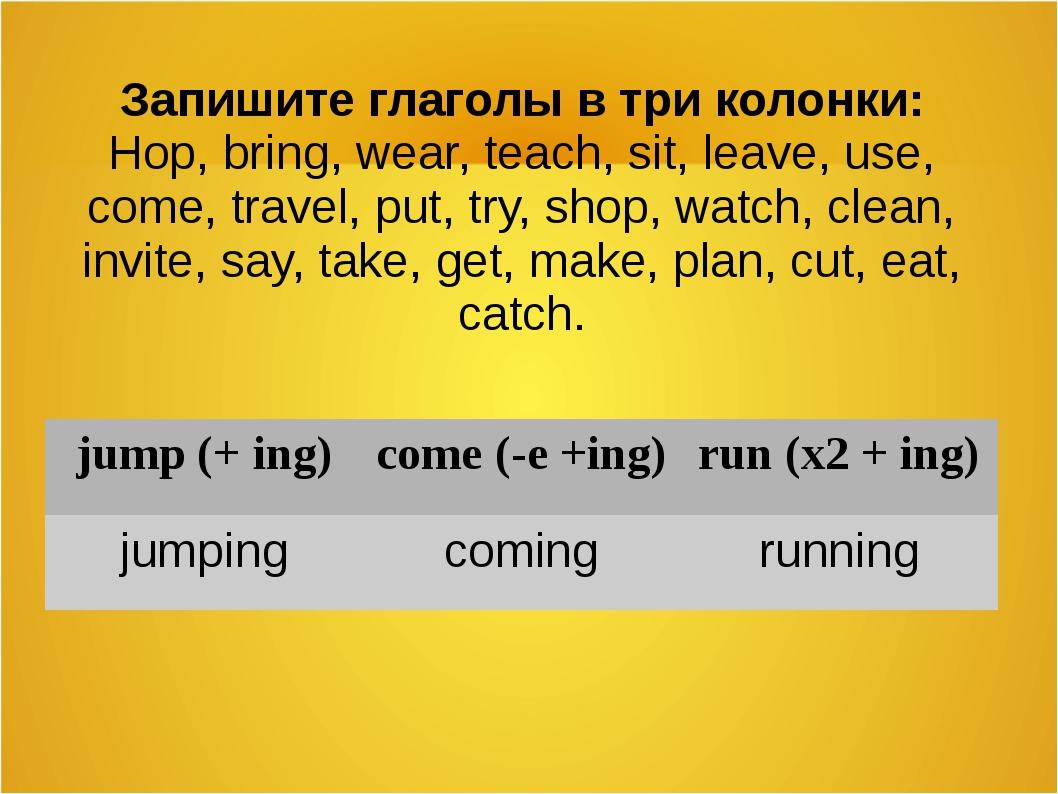 Запишите глаголы в три колонки: Hop, bring, wear, teach, sit, leave, use, com...