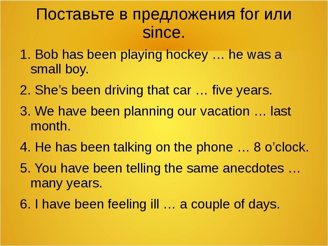 Поставьте в предложения for или since. 1. Bob has been playing hockey … he wa...