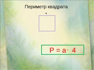 Периметр квадрата а P = a 4 .