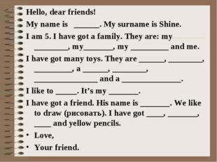 Hello, dear friends! My name is ______. My surname is Shine. I am 5. I have g