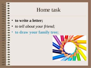 Home task to write a letter; to tell about your friend; to draw your family t