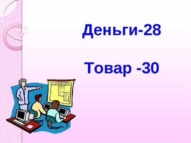 Деньги-28 Товар -30