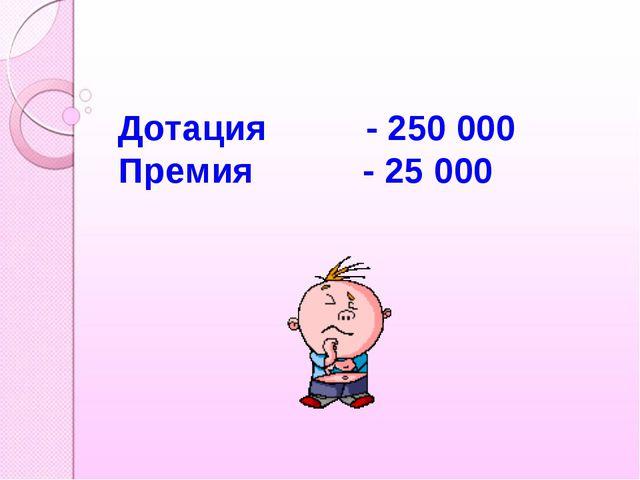 Дотация - 250 000 Премия - 25 000