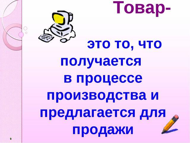 Товар- это то, что получается в процессе производства и предлагается для про...