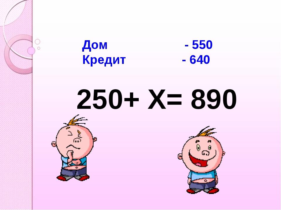 Дом - 550 Кредит - 640 250+ Х= 890