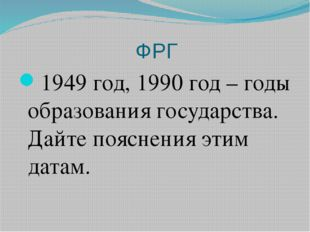 ФРГ 1949 год, 1990 год – годы образования государства. Дайте пояснения этим