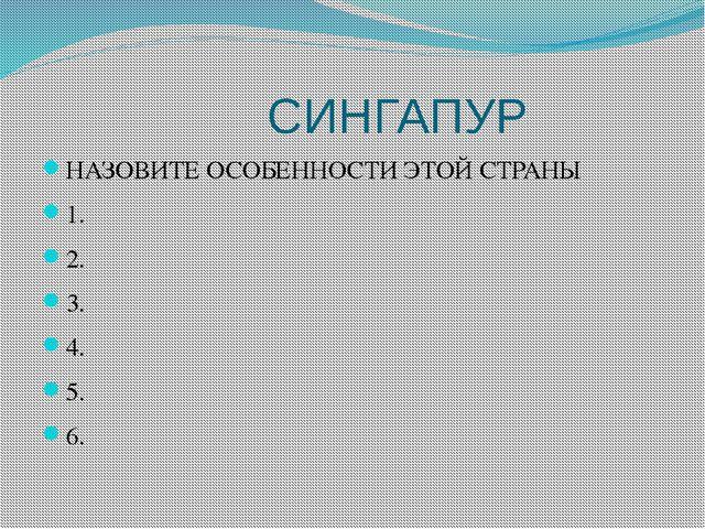 СИНГАПУР НАЗОВИТЕ ОСОБЕННОСТИ ЭТОЙ СТРАНЫ 1. 2. 3. 4. 5. 6.