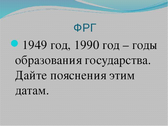 ФРГ 1949 год, 1990 год – годы образования государства. Дайте пояснения этим...