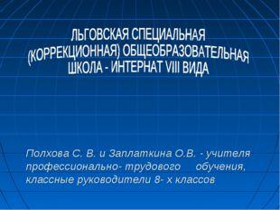 Полхова С. В. и Заплаткина О.В. - учителя профессионально- трудового обучени