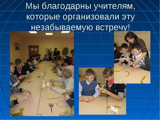 Мы благодарны учителям, которые организовали эту незабываемую встречу!