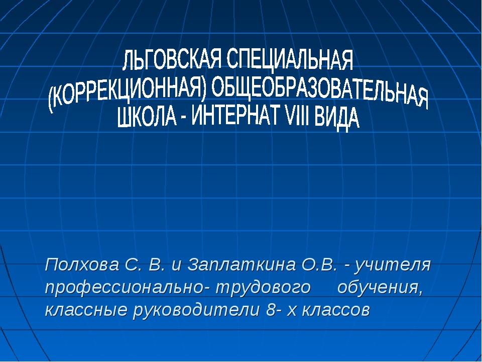 Полхова С. В. и Заплаткина О.В. - учителя профессионально- трудового обучени...