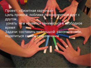 Проект: «Визитная карточка» Цель проекта: поближе познакомиться друг с другом