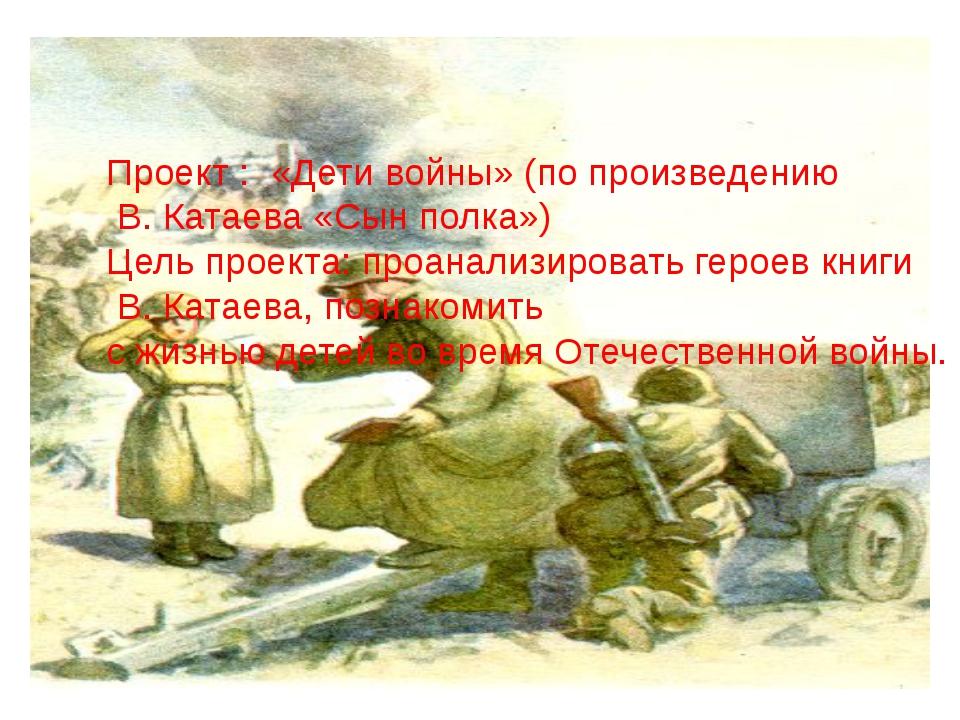 Проект : «Дети войны» (по произведению В. Катаева «Сын полка») Цель проекта:...