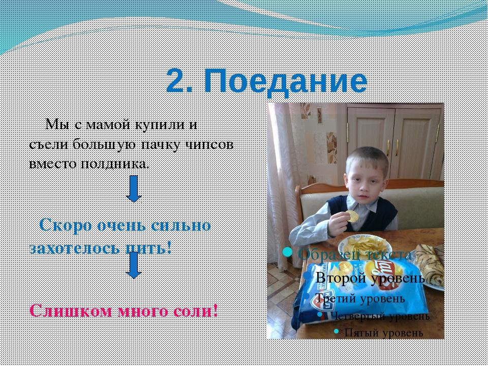 2. Поедание Мы с мамой купили и съели большую пачку чипсов вместо полдника....