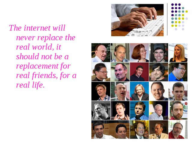 The internet will never replace the real world, it should not be a replacemen...