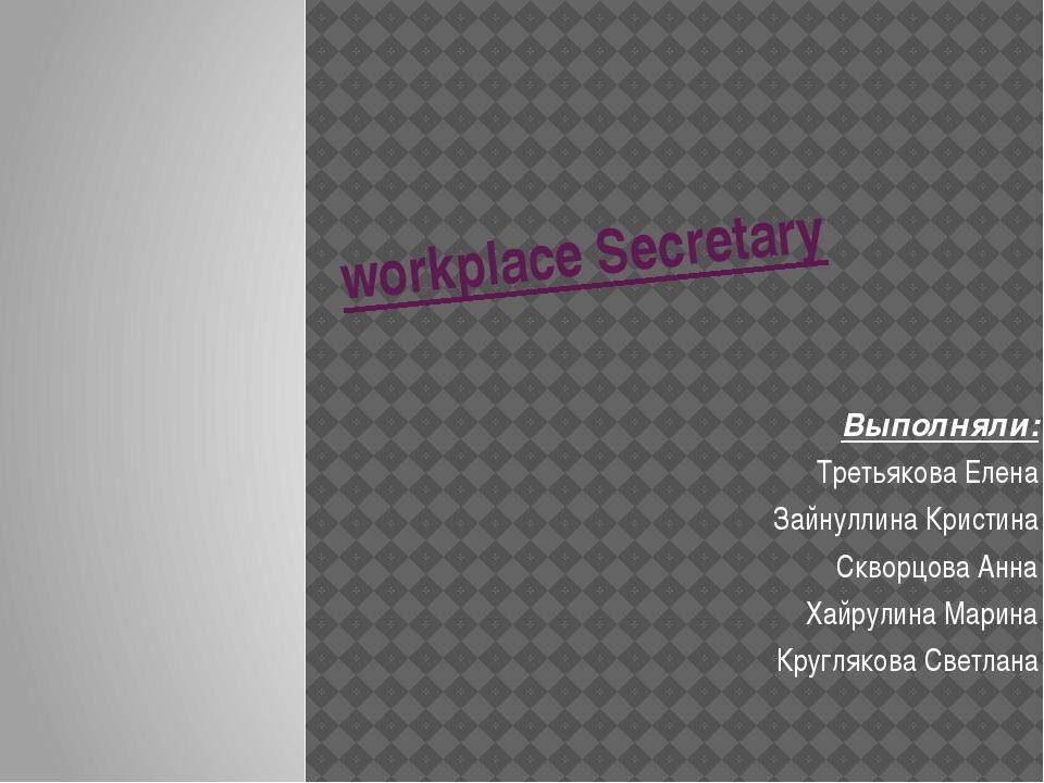 workplace Secretary Выполняли: Третьякова Елена Зайнуллина Кристина Скворцова...