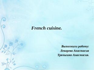 French cuisine. Выполнили работу: Лекарева Анастасия Тряпышко Анастасия.