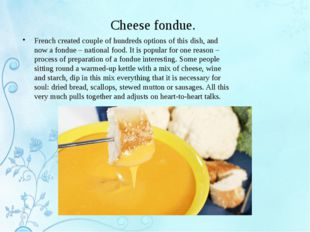 Cheese fondue. French created couple of hundreds options of this dish, and no