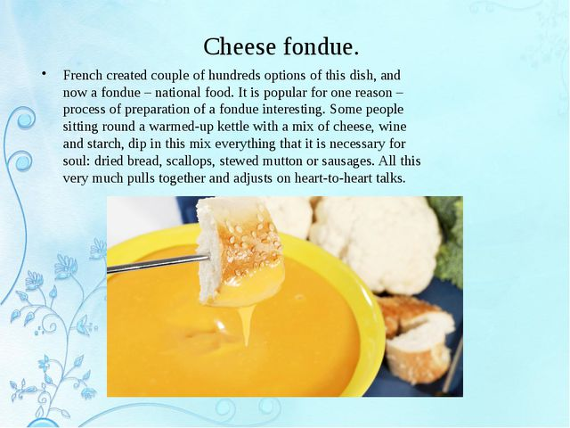Cheese fondue. French created couple of hundreds options of this dish, and no...